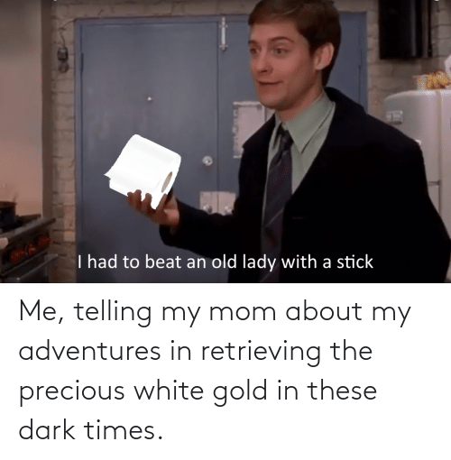white gold: Me, telling my mom about my adventures in retrieving the precious white gold in these dark times.