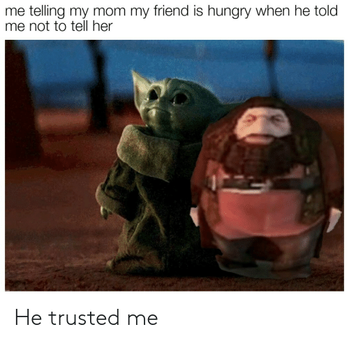 Hungry: me telling my mom my friend is hungry when he told  me not to tell her He trusted me