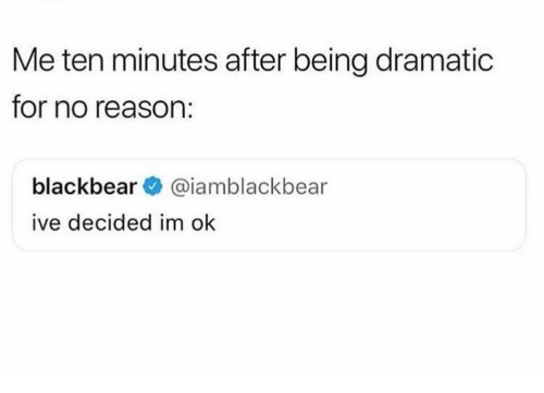 dramatic: Me ten minutes after being dramatic  for no reason:  blackbear@iamblackbear  ive decided im ok