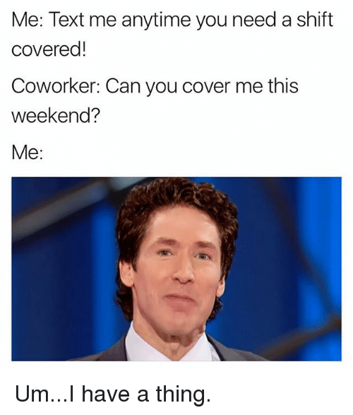 Memes, Text, and 🤖: Me: Text me anytime you need a shift  covered!  Coworker: Can you cover me this  weekend?  Me: Um...I have a thing.