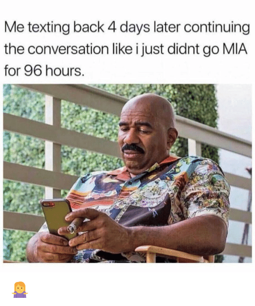 Memes, Texting, and Back: Me texting back 4 days later continuing  the conversation like i just didnt go MIA  for 96 hours 🤷♀️