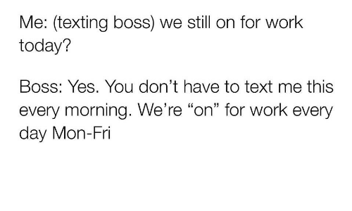 """Texting, Work, and Text: Me: (texting boss) we still on for work  today?  Boss: Yes. You don't have to text me this  every morning. We're """"on"""" for work every  day Mon-Fri"""