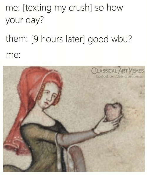 Crush, Facebook, and Memes: me: [texting my crush] so how  your day?  them: [9 hours later] good wbu?  me:  CLASSICAL ART MEMES  facebook.com/classicalartmemes