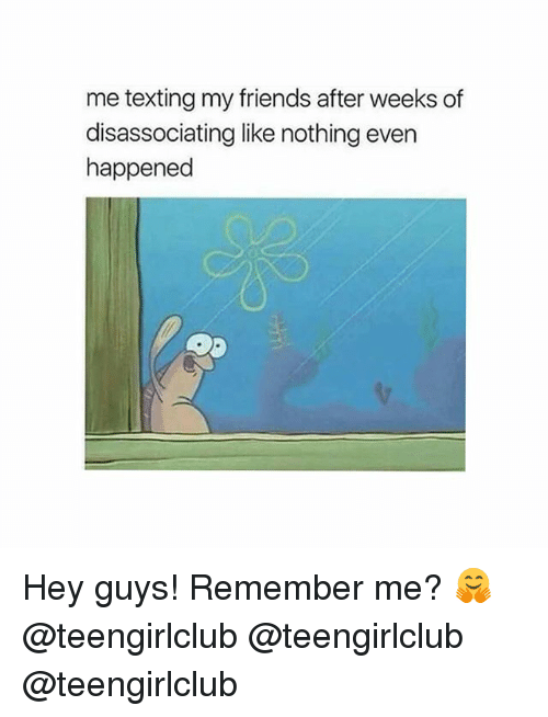 Friends, Texting, and Girl: me texting my friends after weeks of  disassociating like nothing even  happened Hey guys! Remember me? 🤗 @teengirlclub @teengirlclub @teengirlclub