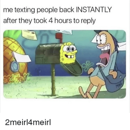 Texting, Back, and They: me texting people back INSTANTLY  after they took 4 hours to reply