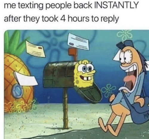 Texting, Back, and Mø: me texting people back INSTANTLY  after they took 4 hours to reply  MA