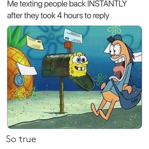 Texting, True, and Mail: Me texting people back INSTANTLY  after they took 4 hours to reply  MAIL So true