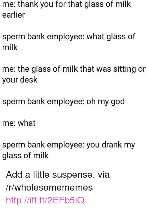 "God, Oh My God, and Thank You: me: thank you for that glass of milk  earlier  sperm bank employee: what glass of  milk  me: the glass of milk that was sitting or  your desk  sperm bank employee: oh my god  me: what  sperm bank employee: you drank my  glass of milk <p>Add a little suspense. via /r/wholesomememes <a href=""http://ift.tt/2EFb5iQ"">http://ift.tt/2EFb5iQ</a></p>"
