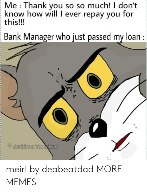 so so: Me Thank you so so much! I don't  know how will I ever repay you for  this!!!  Bank Manager who just passed my loan :  Shubham Tosh iwal meirl by deabeatdad MORE MEMES