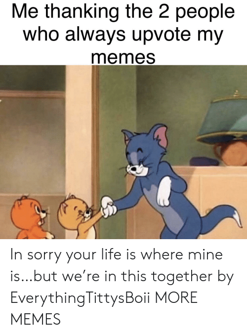 My Memes: Me thanking the 2 people  who always upvote my  memes In sorry your life is where mine is…but we're in this together by EverythingTittysBoii MORE MEMES