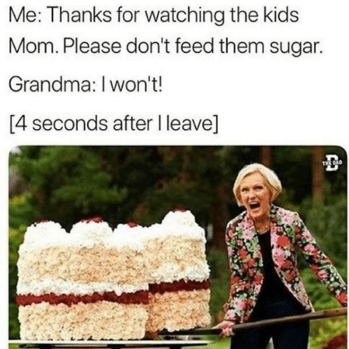 Sugar: Me: Thanks for watching the kids  Mom. Please don't feed them sugar.  Grandma: I won't!  [4 seconds after I leave]  TEE DAD