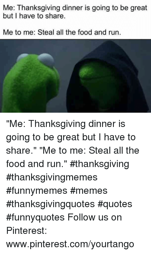 "Food, Memes, and Run: Me: Thanksgiving dinner is going to be great  but I have to share  Me to me: Steal all the food and run. ""Me: Thanksgiving dinner is going to be great but I have to share.""  ""Me to me: Steal all the food and run."" #thanksgiving #thanksgivingmemes #funnymemes #memes #thanksgivingquotes #quotes #funnyquotes Follow us on Pinterest: www.pinterest.com/yourtango"