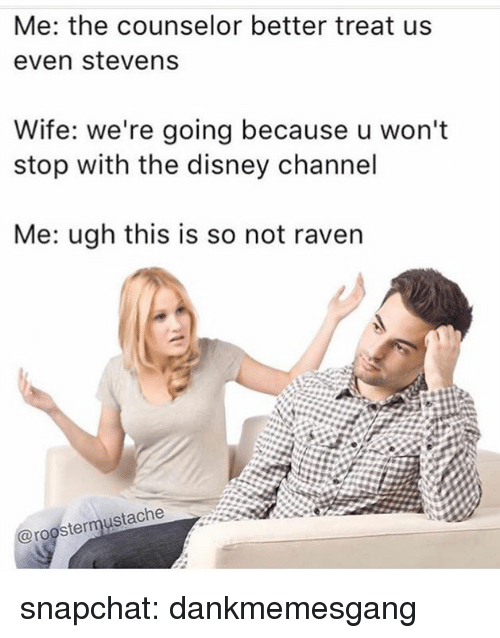 Disney, Memes, and Snapchat: Me: the counselor better treat us  even stevens  Wife: we're going because u won't  stop with the disney channel  Me: ugh this is so not raven  @roostermustache snapchat: dankmemesgang