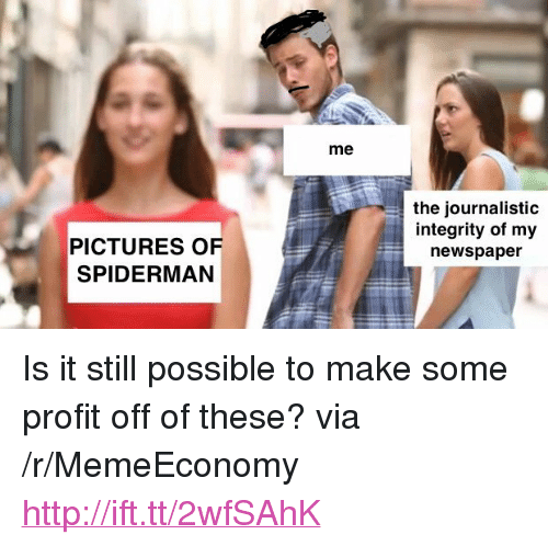 """Http, Integrity, and Pictures: me  the journalistic  integrity of my  newspaper  PICTURES OF  SPIDERMAN <p>Is it still possible to make some profit off of these? via /r/MemeEconomy <a href=""""http://ift.tt/2wfSAhK"""">http://ift.tt/2wfSAhK</a></p>"""