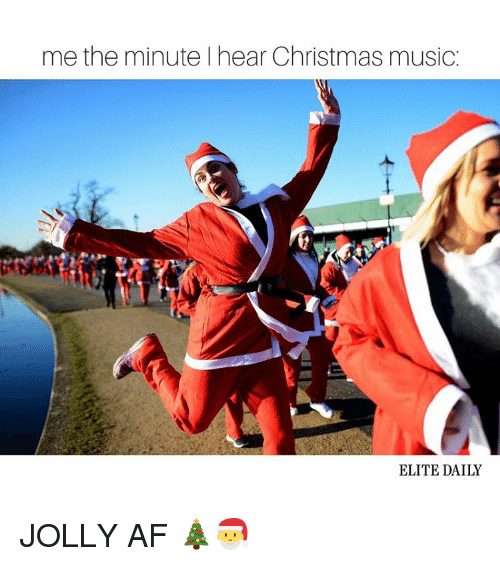 Memes, Music, and Elitism: me the minute hear Christmas music  ELITE DAILY JOLLY AF 🎄🎅