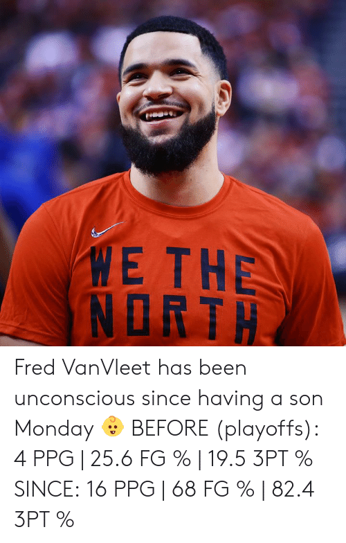 Monday, Been, and Ppg: ME THE  NORTH Fred VanVleet has been unconscious since having a son Monday 👶  BEFORE (playoffs): 4 PPG | 25.6 FG % | 19.5 3PT %  SINCE: 16 PPG | 68 FG % | 82.4 3PT %