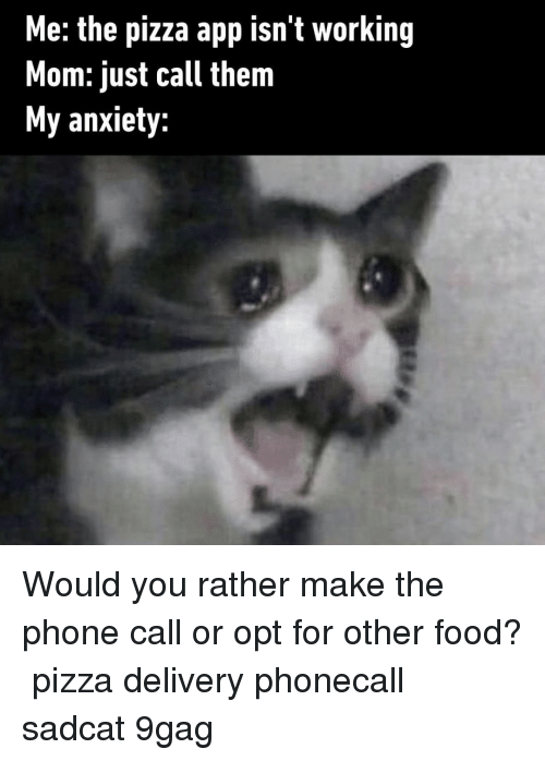 9gag, Food, and Memes: Me: the pizza app isn't working  Mom: just call them  My anxiety: Would you rather make the phone call or opt for other food?⠀ pizza delivery phonecall sadcat 9gag