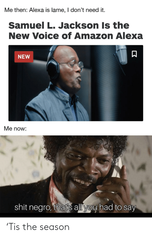 Voice: Me then: Alexa is lame, I don't need it.  Samuel L. Jackson Is the  New Voice of Amazon Alexa  NEW  Me now:  shit negro, that's all you had to say 'Tis the season