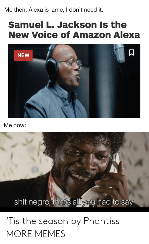 Dont Need: Me then: Alexa is lame, I don't need it.  Samuel L. Jackson Is the  New Voice of Amazon Alexa  NEW  Me now:  shit negro, that's all you had to say 'Tis the season by Phantiss MORE MEMES