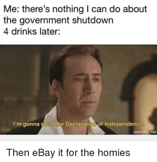 eBay, Declaration of Independence, and Government: Me: there's nothing I can do about  the government shutdown  4 drinks later:  I'm gonna steal the Declaration of Independence  mematic.net Then eBay it for the homies