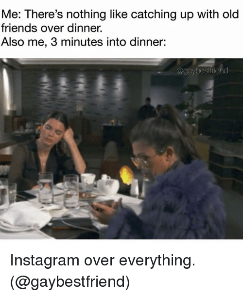 catching up: Me: There's nothing like catching up with old  friends over dinner.  Also me, 3 minutes into dinner:  @gaybestfriend Instagram over everything. (@gaybestfriend)