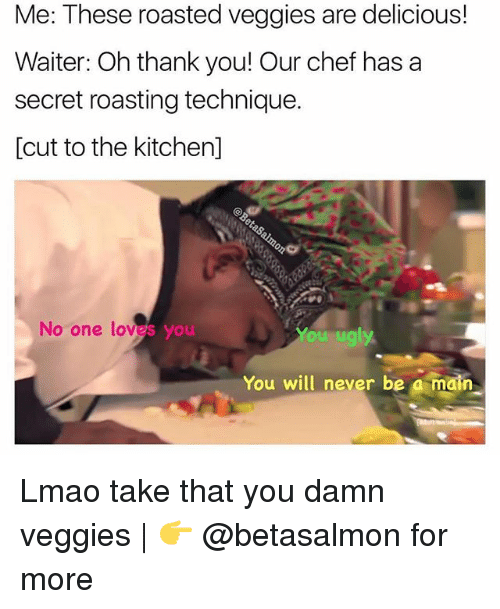 Lmao, Memes, and Ugly: Me: These roasted veggies are delicious!  Waiter: Oh thank you! Our chef has a  secret roasting technique.  [cut to the kitchen]  No one loves you  You ugly  You will never be a main Lmao take that you damn veggies | 👉 @betasalmon for more