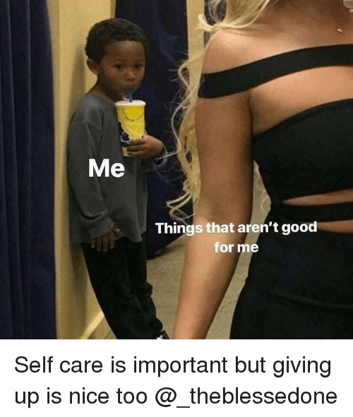 Self Care Is: Me  Things that aren't good  for me Self care is important but giving up is nice too @_theblessedone