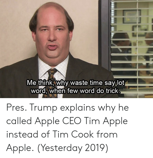Apple, Time, and Trump: Me think why waste time savilot  word, when few word do trick Pres. Trump explains why he called Apple CEO Tim Apple instead of Tim Cook from Apple. (Yesterday 2019)