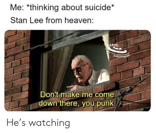 Heaven, Stan, and Stan Lee: Me: *thinking about suicide*  Stan Lee from heaven:  ARVEL  SHIELDPOst  Don't make me come  down there, you punk. He's watching