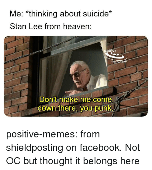 Facebook, Heaven, and Memes: Me: *thinking about suicide*  Stan Lee from heaven:  ARVEL  SHIELDPOSTING  Don't make me come  down there, you punk. positive-memes:  from shieldposting on facebook. Not OC but thought it belongs here