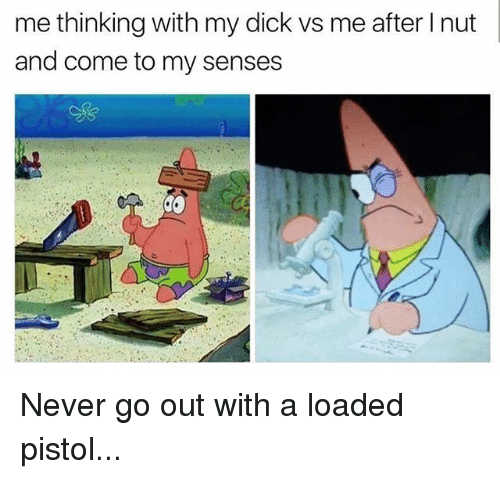Memes, Dick, and Never: me thinking with my dick vs me after I nut  and come to my senses Never go out with a loaded pistol...