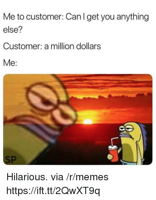 Memes, Hilarious, and Can: Me to customer: Can I get you anything  else?  Customer: a million dollars  Me:  SP Hilarious. via /r/memes https://ift.tt/2QwXT9q