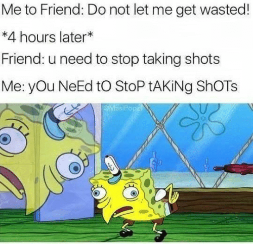 Friend, You, and Get: Me to Friend: Do not let me get wasted!  *4 hours later*  Friend: u need to stop taking shots  Me: yOu NeEd tO StoP tAKiNg ShOTs  MasiPopal