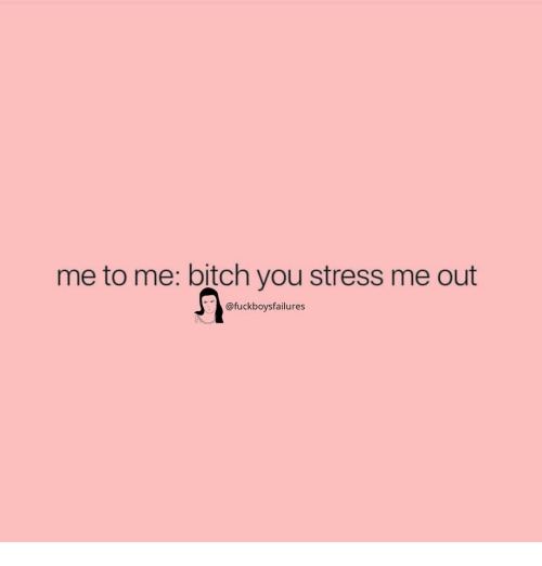 Bitch, Girl Memes, and Stress: me to me: bitch you stress me out  @fuckboysfailures