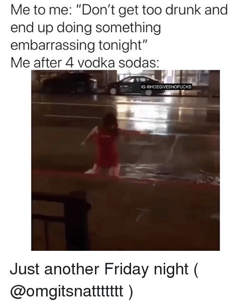 """Drunk, Friday, and Vodka: Me to me. """"Don't get too drunk and  end up doing something  embarrassing tonight""""  Me after 4 Vodka sodas.  IG @HOEGIVESNOFUCKS Just another Friday night ( @omgitsnattttttt )"""