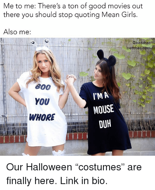 """Girls, Halloween, and Movies: Me to me: There's a ton of good movies out  there you should stop quoting Mean Girls.  Also me:  @betches  betches  800  YOU  WHORE  IPM A  MOUSE  DUH Our Halloween """"costumes"""" are finally here. Link in bio."""
