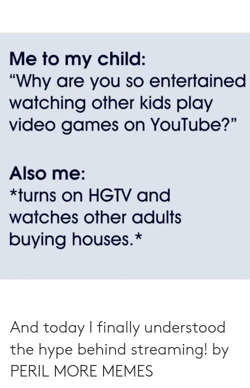 """Dank, Hype, and Memes: Me to my child:  """"Why are you so entertained  watching other kids play  video games on YouTube?'""""  Also me:  *turns on HGTV and  watches other adults  buying houses.* And today I finally understood the hype behind streaming! by PERIL MORE MEMES"""