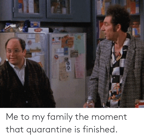 The Moment: Me to my family the moment that quarantine is finished.