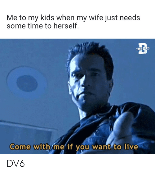 Memes, Kids, and Live: Me to my kids when my wife just needs  some time to herself.  THE DAL  Come withime if you want to live DV6