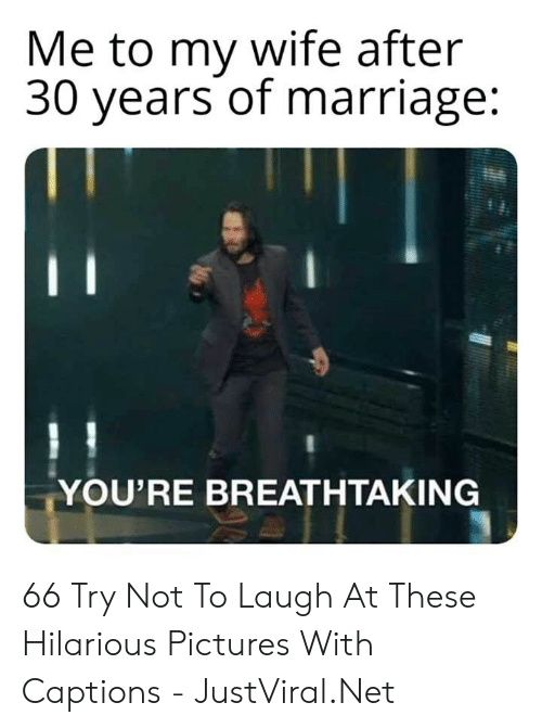 Marriage, Pictures, and Wife: Me to my wife after  30 years of marriage:  YOU'RE BREATHTAKING 66 Try Not To Laugh At These Hilarious Pictures With Captions - JustViral.Net