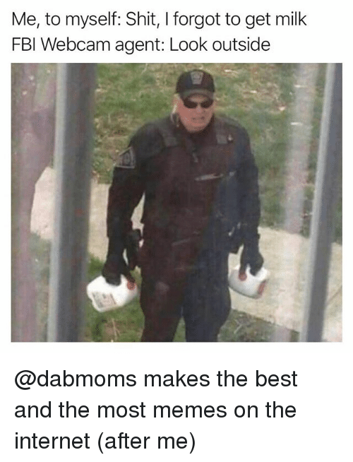 Funny, Internet, and Memes: Me, to myself: Shit, I forgot to get milk  FBl Webcam agent: Look outside @dabmoms makes the best and the most memes on the internet (after me)