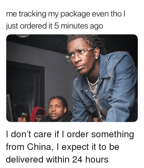 China, Hood, and Don: me tracking my package even tho l  just ordered it 5 minutes ago I don't care if I order something from China, I expect it to be delivered within 24 hours