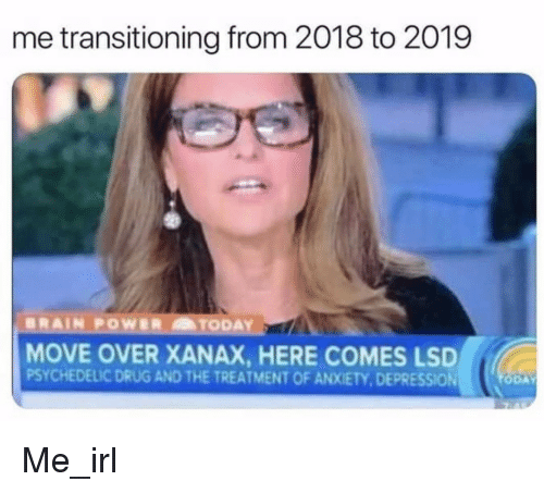 transitioning: me transitioning from 2018 to 2019  MOVE OVER XANAX, HERE COMES LSD  PSYCHEDELIC DRUG AND THE TREATMENT OF ANXIETY,DEPRESSION Me_irl
