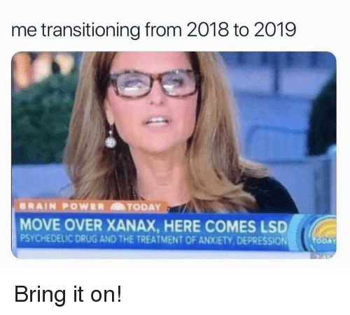 transitioning: me transitioning from 2018 to 2019  MOVE OVER XANAX, HERE COMES LSD  PSYCHEDELIC DRUG AND THE TREATMENT OF ANXIETY, DEPRESSION Bring it on!