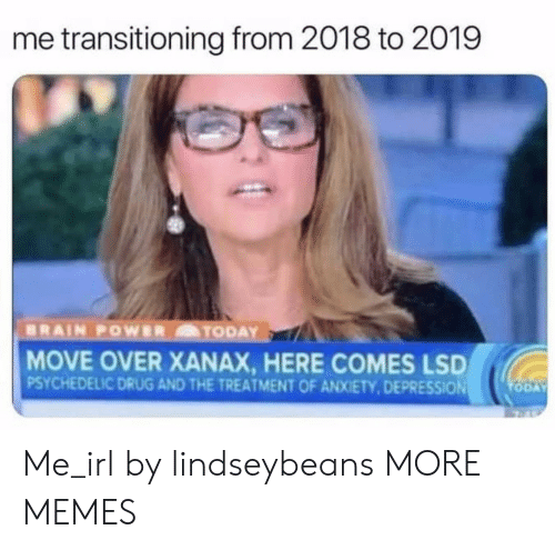 transitioning: me transitioning from 2018 to 2019  MOVE OVER XANAX, HERE COMES LSD  PSYCHEDELIC DRUG AND THE TREATMENT OF ANXIETY,DEPRESSION Me_irl by lindseybeans MORE MEMES