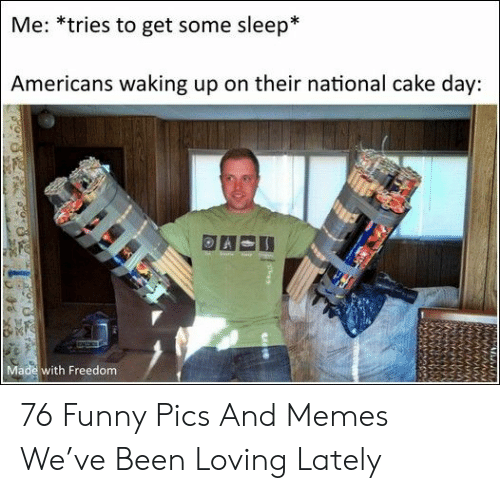 Funny, Memes, and Cake: Me: *tries to get some sleep*  Americans waking up on their national cake day:  Made with Freedom 76 Funny Pics And Memes We've Been Loving Lately