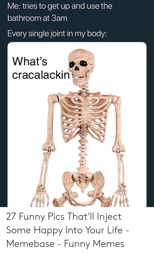 Funny, Life, and Memebase: Me: tries to get up and use the  bathroom at 3am  Every single joint in my body:  What's  cracalackin 27 Funny Pics That'll Inject Some Happy Into Your Life - Memebase - Funny Memes