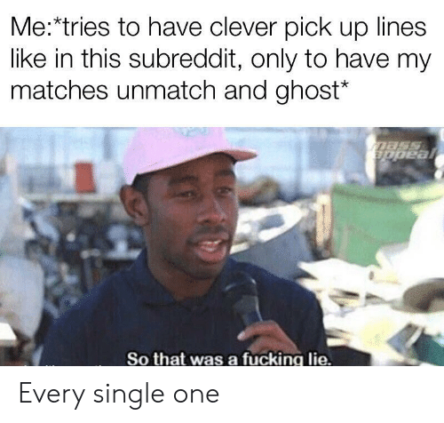 Matches: Me:*tries to have clever pick up lines  like in this subreddit, only to have my  matches unmatch and ghost*  mass  ppeal  So that was a fucking lie. Every single one
