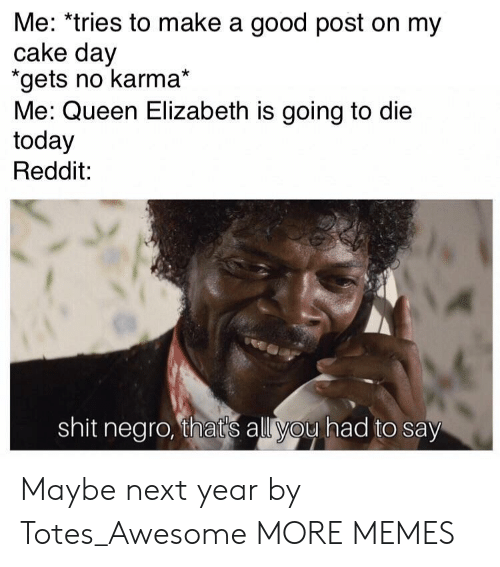 Dank, Memes, and Queen Elizabeth: Me: *tries to make a good post on my  cake day  gets no karma*  Me: Queen Elizabeth is going to die  today  Reddit:  shit negro, thats all you had to say Maybe next year by Totes_Awesome MORE MEMES