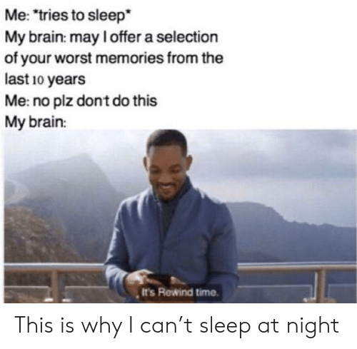 "Brain, Time, and Sleep: Me: ""tries to sleep*  My brain: may I offer a selection  of your worst memories from the  last 10 years  Me: no plz dont do this  My brain:  It's Rewind time This is why I can't sleep at night"